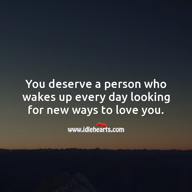 You deserve a person who wakes up every day looking for new ways to love you. Relationship Quotes Image