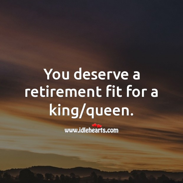 You deserve a retirement fit for a king/queen. Image