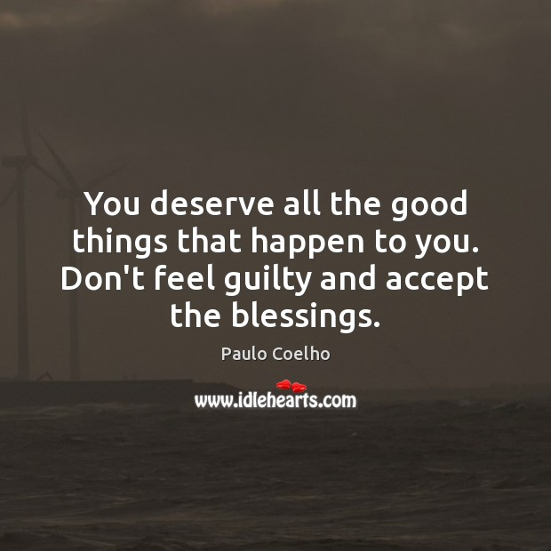 You deserve all the good things that happen to you. Don't feel Image