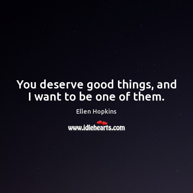 You deserve good things, and I want to be one of them. Ellen Hopkins Picture Quote