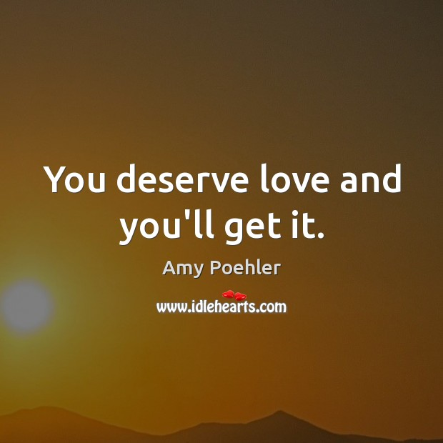You deserve love and you'll get it. Amy Poehler Picture Quote