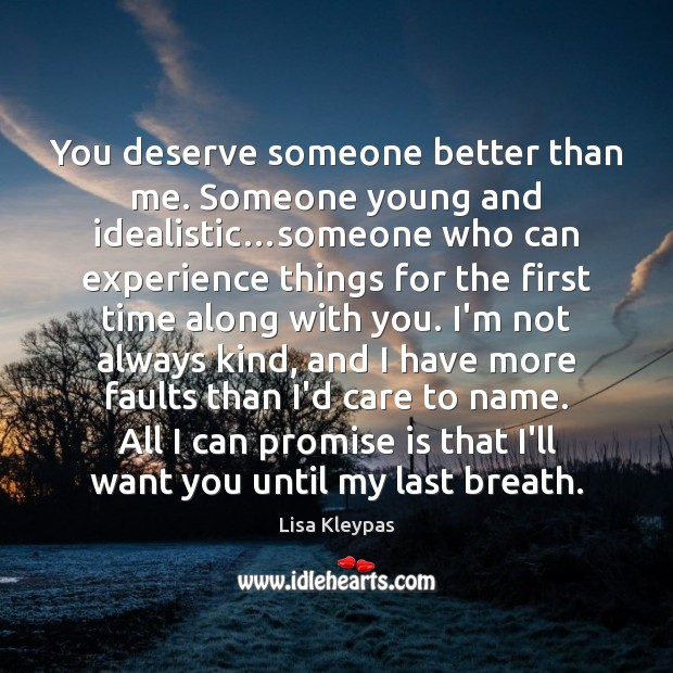 You deserve someone better than me. Someone young and idealistic…someone who Lisa Kleypas Picture Quote