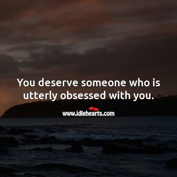 You deserve someone who is utterly obsessed with you. Image