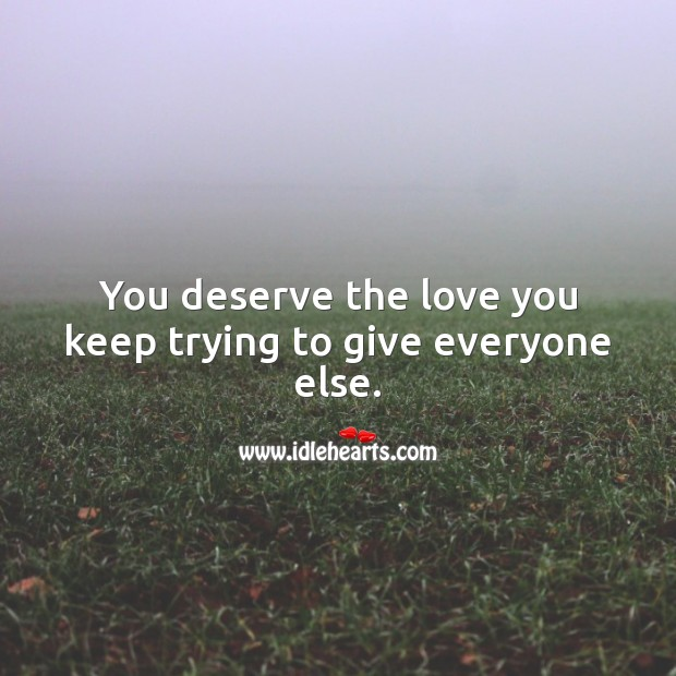 You deserve the love you keep trying to give everyone else. Love Quotes Image