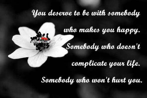 You Deserve To Be With Somebody Who Makes…