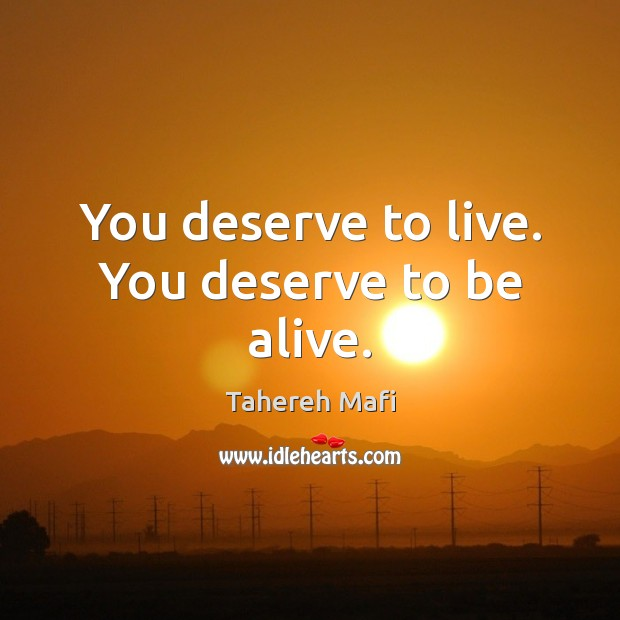 You deserve to live. You deserve to be alive. Image