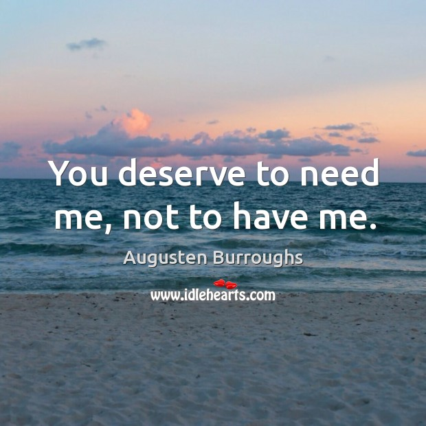 You deserve to need me, not to have me. Image