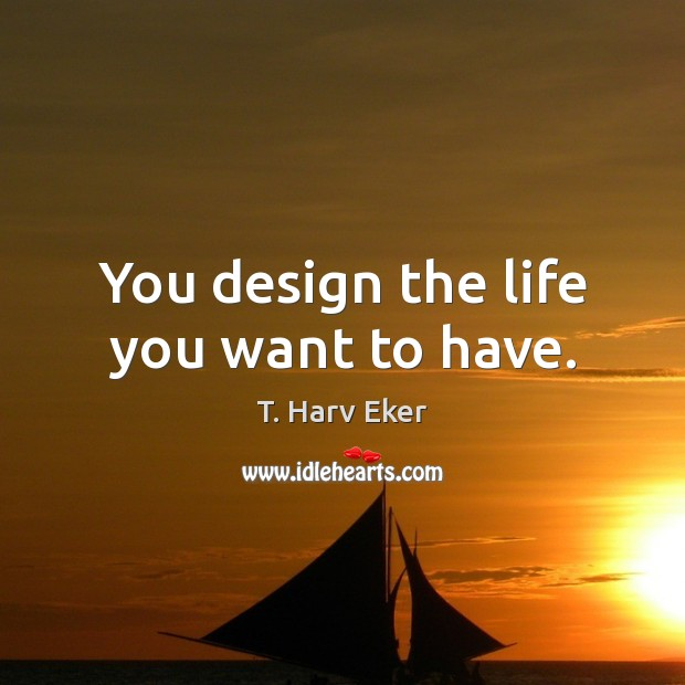 You design the life you want to have. Design Quotes Image