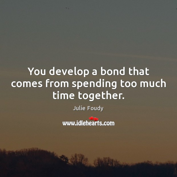 You develop a bond that comes from spending too much time together. Time Together Quotes Image