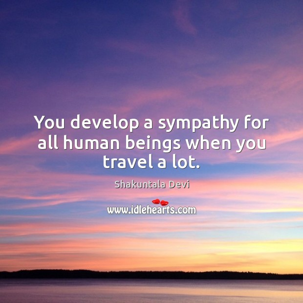 You develop a sympathy for all human beings when you travel a lot. Image