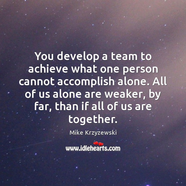 You develop a team to achieve what one person cannot accomplish alone. Mike Krzyzewski Picture Quote