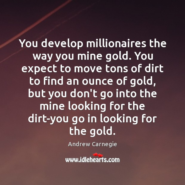 You develop millionaires the way you mine gold. You expect to move Andrew Carnegie Picture Quote