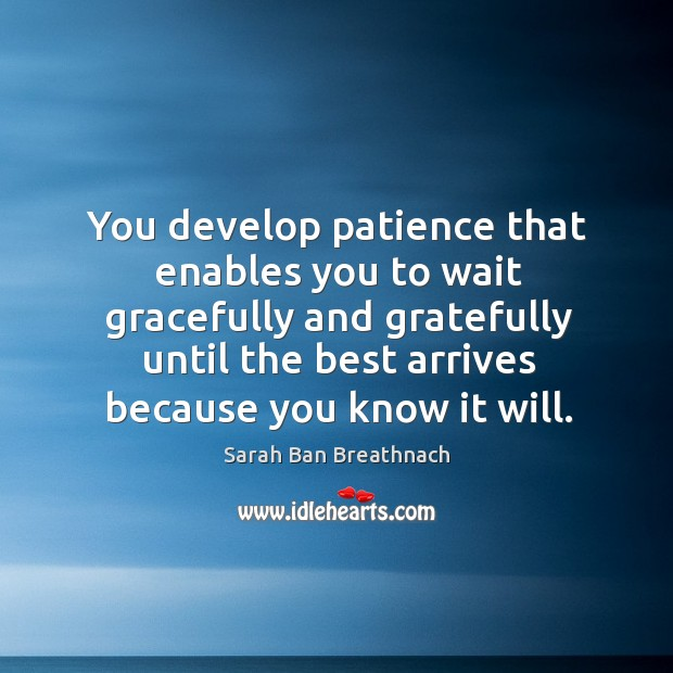 You develop patience that enables you to wait gracefully and gratefully until Image