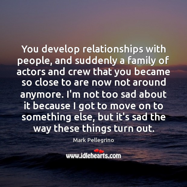 You develop relationships with people, and suddenly a family of actors and Move On Quotes Image