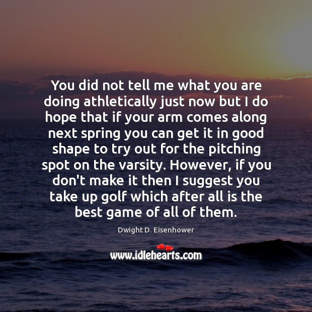 You did not tell me what you are doing athletically just now Dwight D. Eisenhower Picture Quote