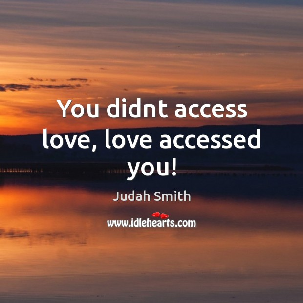 You didnt access love, love accessed you! Judah Smith Picture Quote