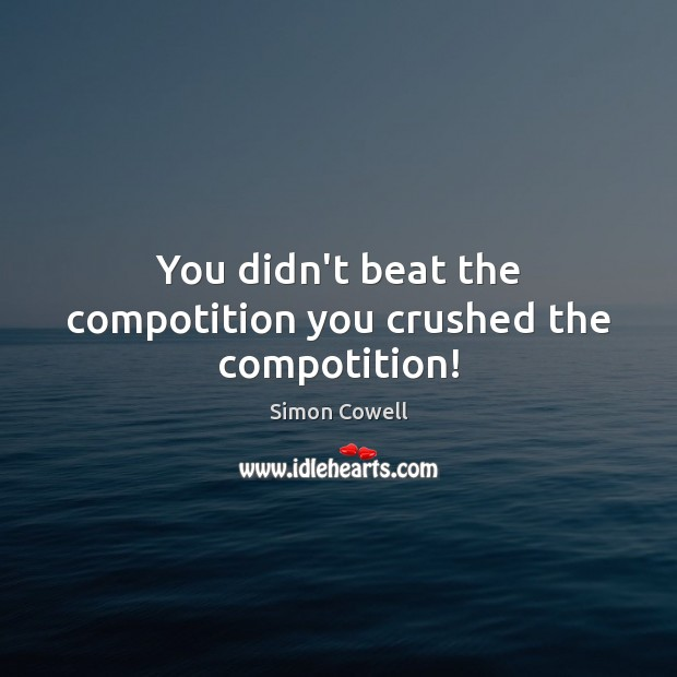You didn't beat the compotition you crushed the compotition! Simon Cowell Picture Quote