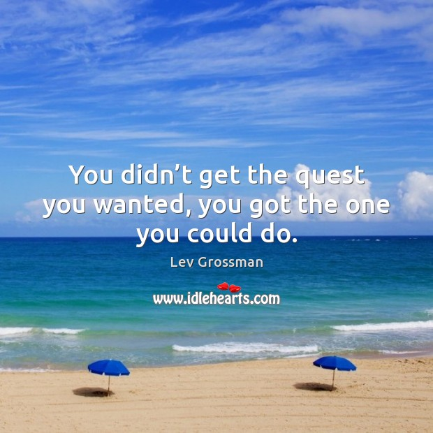 You didn't get the quest you wanted, you got the one you could do. Lev Grossman Picture Quote