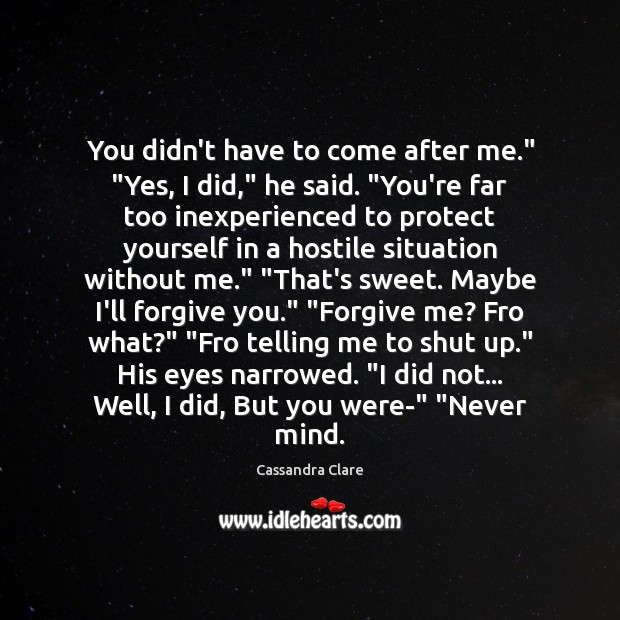 """Image, You didn't have to come after me."""" """"Yes, I did,"""" he said. """""""