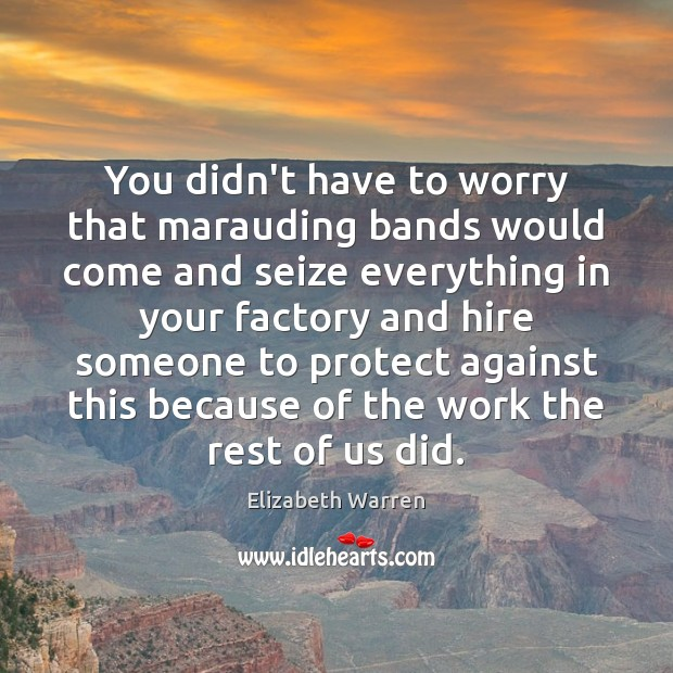 You didn't have to worry that marauding bands would come and seize Elizabeth Warren Picture Quote