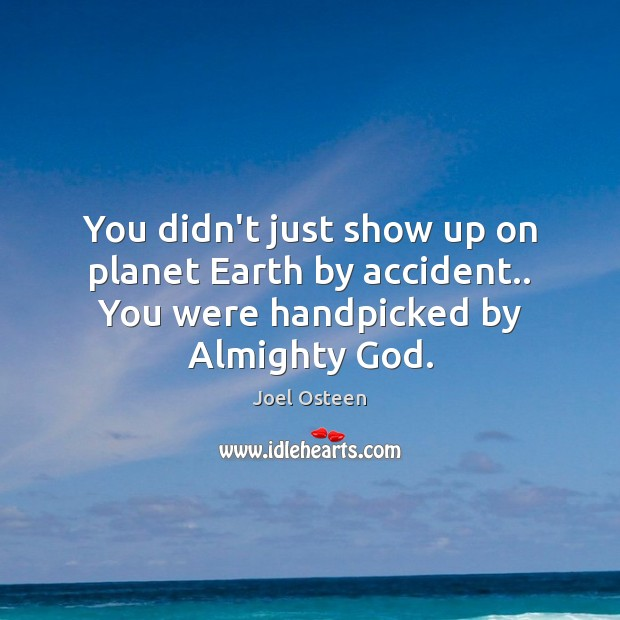You didn't just show up on planet Earth by accident.. You were handpicked by Almighty God. Joel Osteen Picture Quote