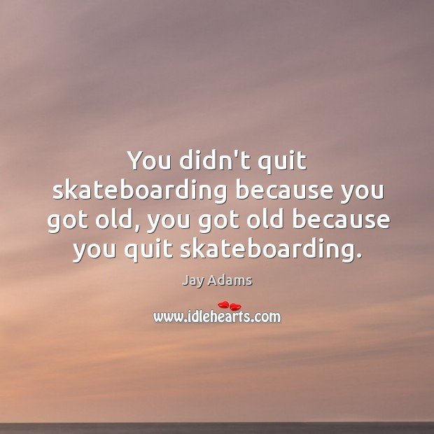 You didn't quit skateboarding because you got old, you got old because Image