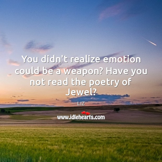 Image, You didn't realize emotion could be a weapon? Have you not read the poetry of Jewel?