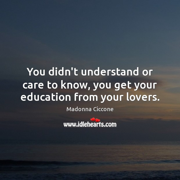 Image, You didn't understand or care to know, you get your education from your lovers.