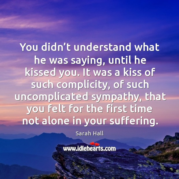 You didn't understand what he was saying, until he kissed you. Image