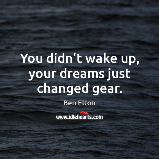 Image, You didn't wake up, your dreams just changed gear.
