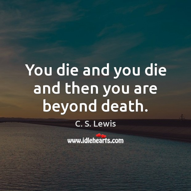 You die and you die and then you are beyond death. Image