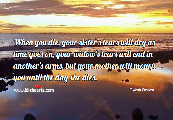 When you die, your mother will mourn you until the day she dies. Arab Proverbs Image