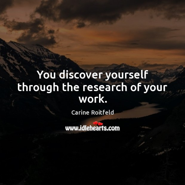 You discover yourself through the research of your work. Image