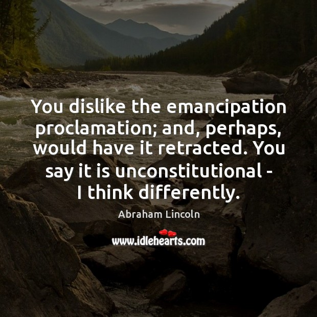 Image, You dislike the emancipation proclamation; and, perhaps, would have it retracted. You