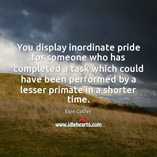 You display inordinate pride for someone who has completed a task which Eoin Colfer Picture Quote