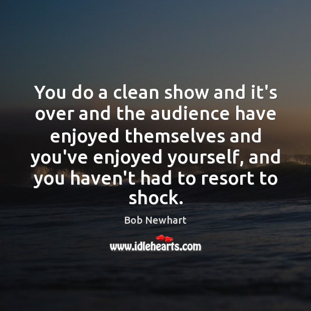 You do a clean show and it's over and the audience have Bob Newhart Picture Quote