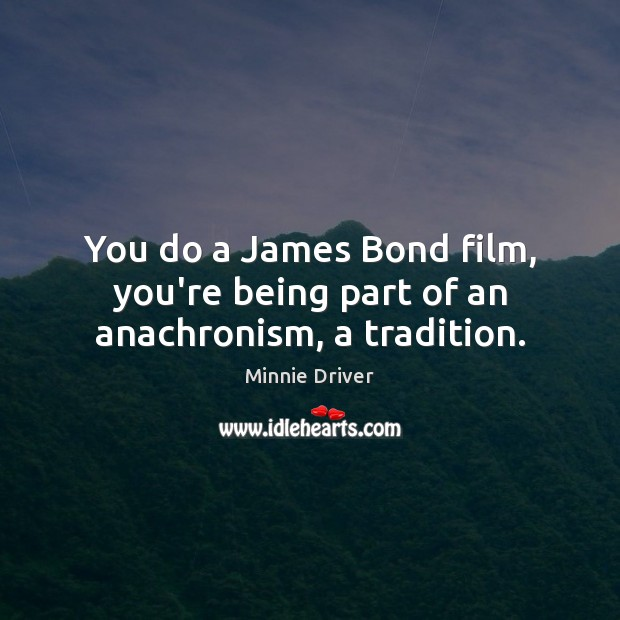 Image, You do a James Bond film, you're being part of an anachronism, a tradition.
