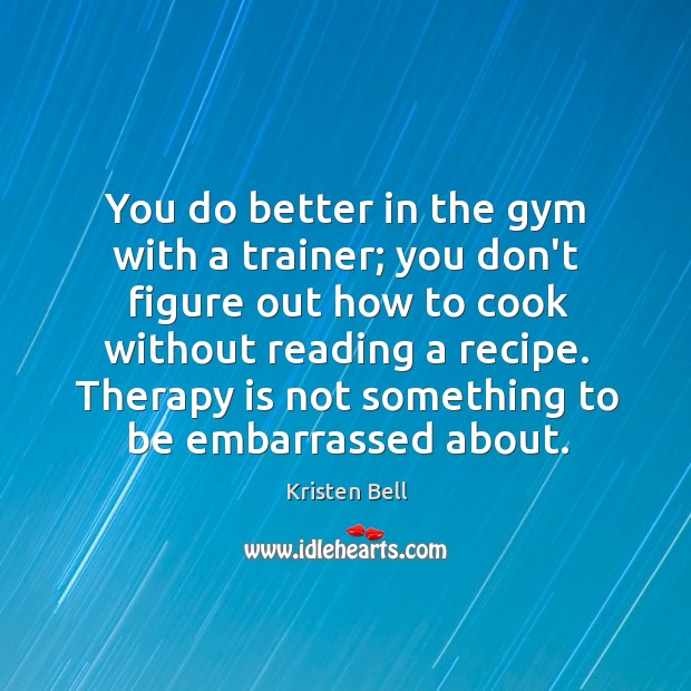 You do better in the gym with a trainer; you don't figure Kristen Bell Picture Quote