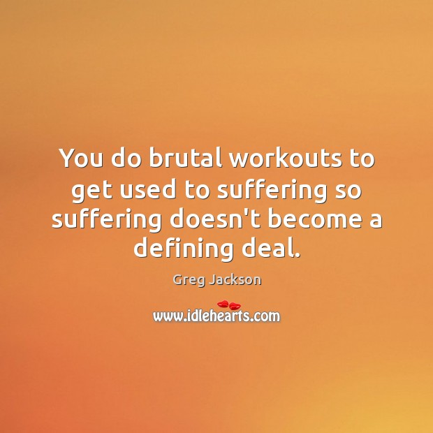 You do brutal workouts to get used to suffering so suffering doesn't Image