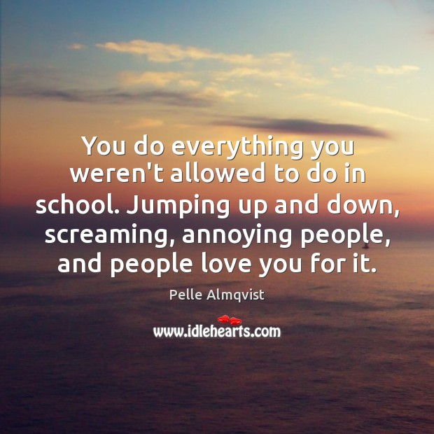 You do everything you weren't allowed to do in school. Jumping up Image