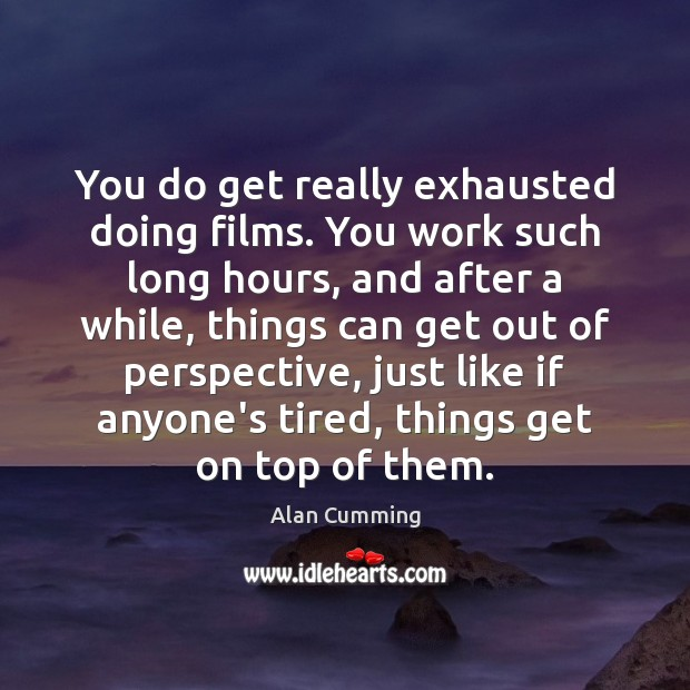 Image, You do get really exhausted doing films. You work such long hours,