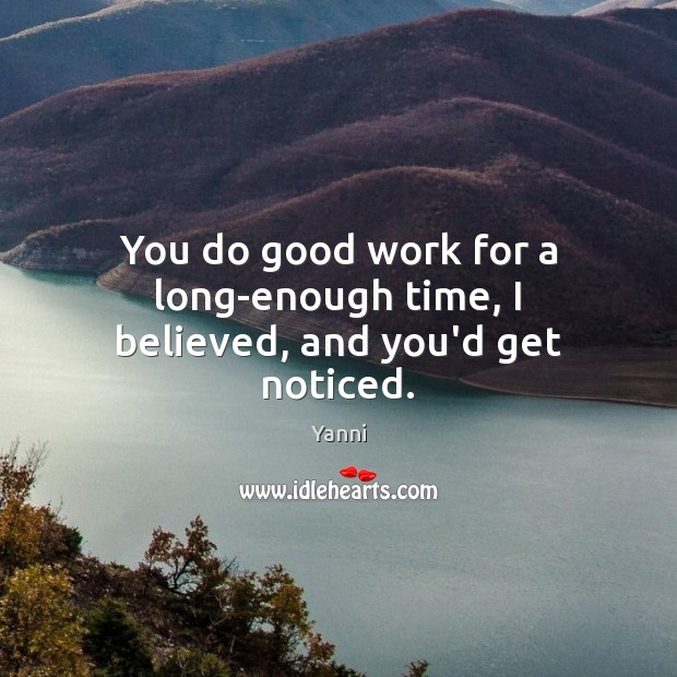 You do good work for a long-enough time, I believed, and you'd get noticed. Good Quotes Image