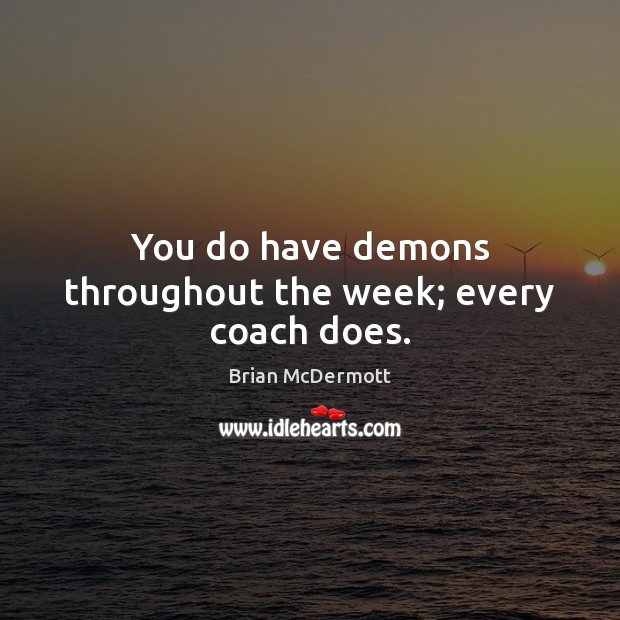 Image, You do have demons throughout the week; every coach does.
