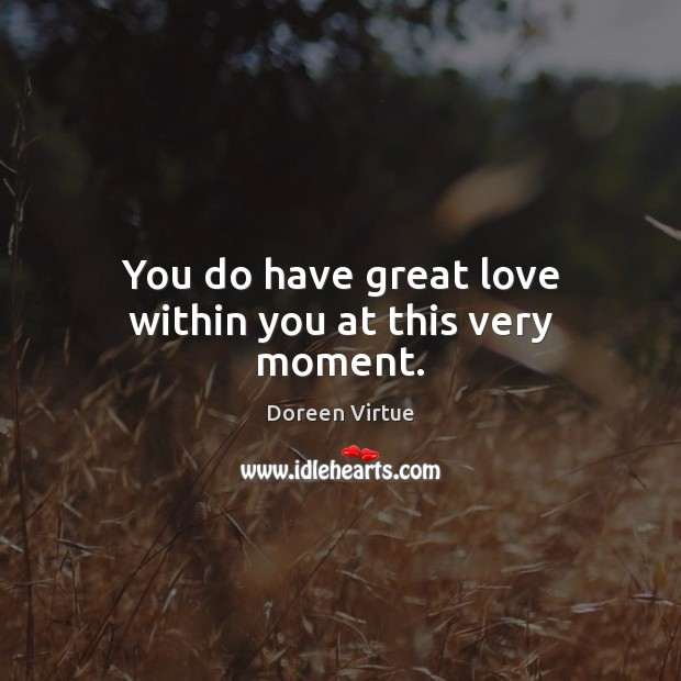 Image, You do have great love within you at this very moment.