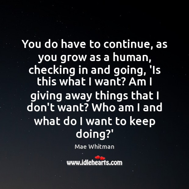 You do have to continue, as you grow as a human, checking Mae Whitman Picture Quote