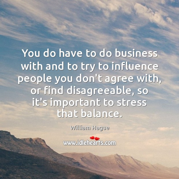 William Hague Picture Quote image saying: You do have to do business with and to try to influence