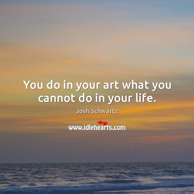 You do in your art what you cannot do in your life. Image