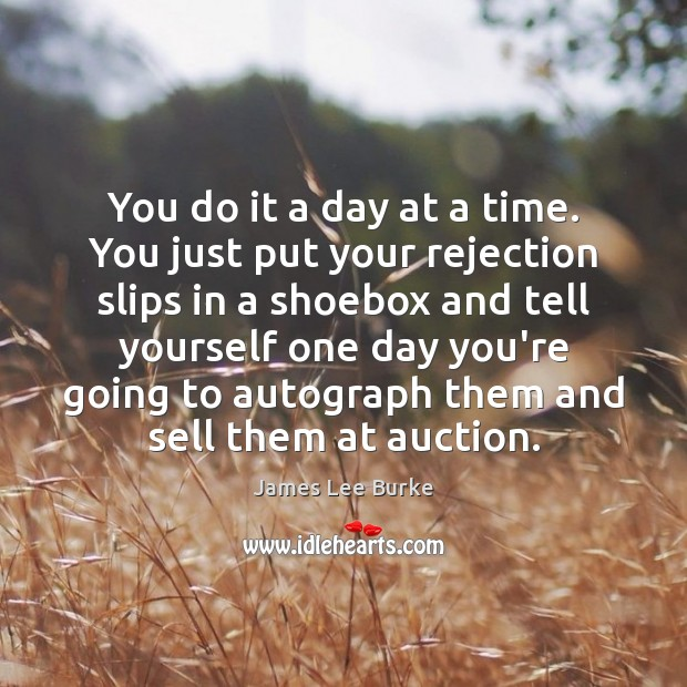 You do it a day at a time. You just put your Image