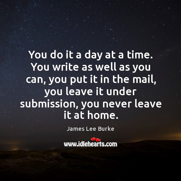 You do it a day at a time. You write as well as you can, you put it in the mail Image