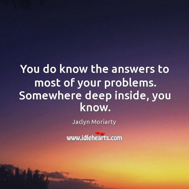 You do know the answers to most of your problems. Somewhere deep inside, you know. Image